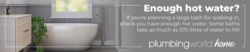 Enough hot water? if you're planning a large bath for soaking in, check you have enough hot water. Some baths take as much as 370 litres to fill!