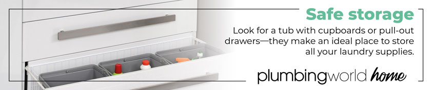 Safe storage. Look for a tub with cupboards or pull-out drawers - they make an ideal place to store all your laundry supplies.
