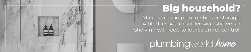 Big household? Make sure you plan in-shower storage. A tiled alcove, moulded wall shower or shelving will keep toiletries under control.